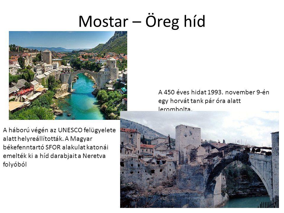 Mostar – Öreg híd A 450 éves hidat 1993. november 9-én egy horvát tank pár óra alatt lerombolta.