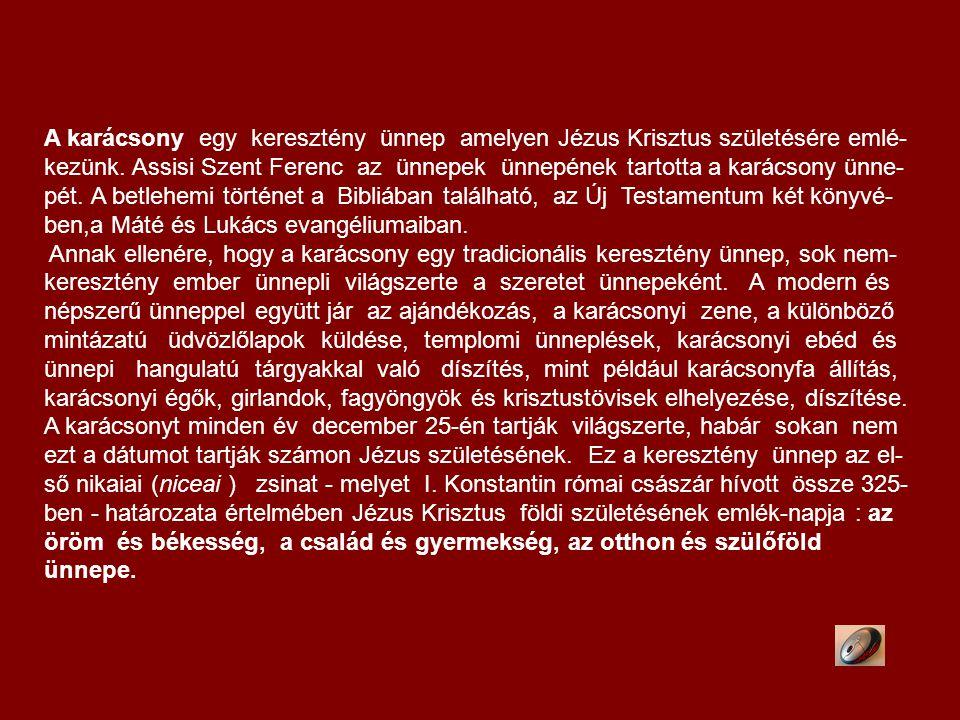 A karácsony egy keresztény ünnep amelyen Jézus Krisztus születésére emlé-kezünk. Assisi Szent Ferenc az ünnepek ünnepének tartotta a karácsony ünne-pét. A betlehemi történet a Bibliában található, az Új Testamentum két könyvé-ben,a Máté és Lukács evangéliumaiban.