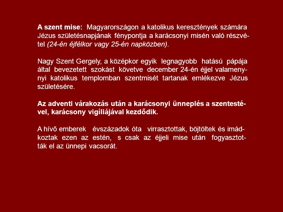 A szent mise: Magyarországon a katolikus keresztények számára Jézus születésnapjának fénypontja a karácsonyi misén való részvé-tel (24-én éjfélkor vagy 25-én napközben).