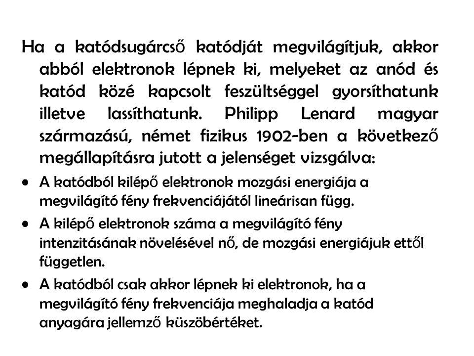 Ha a katódsugárcső katódját megvilágítjuk, akkor abból elektronok lépnek ki, melyeket az anód és katód közé kapcsolt feszültséggel gyorsíthatunk illetve lassíthatunk. Philipp Lenard magyar származású, német fizikus 1902-ben a következő megállapításra jutott a jelenséget vizsgálva:
