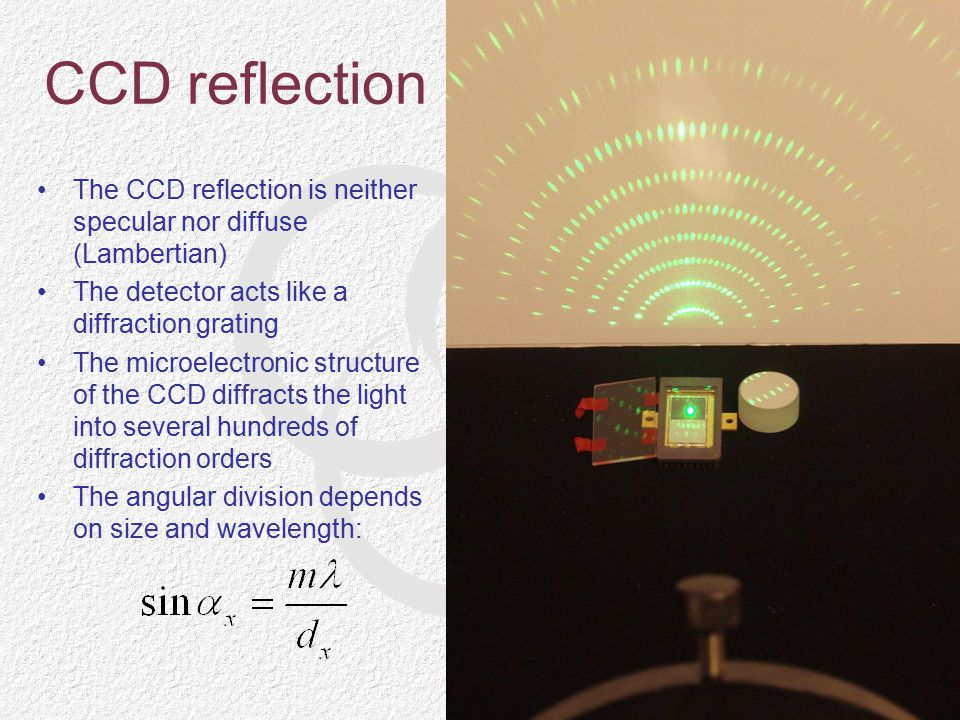 CCD reflection The CCD reflection is neither specular nor diffuse (Lambertian) The detector acts like a diffraction grating.