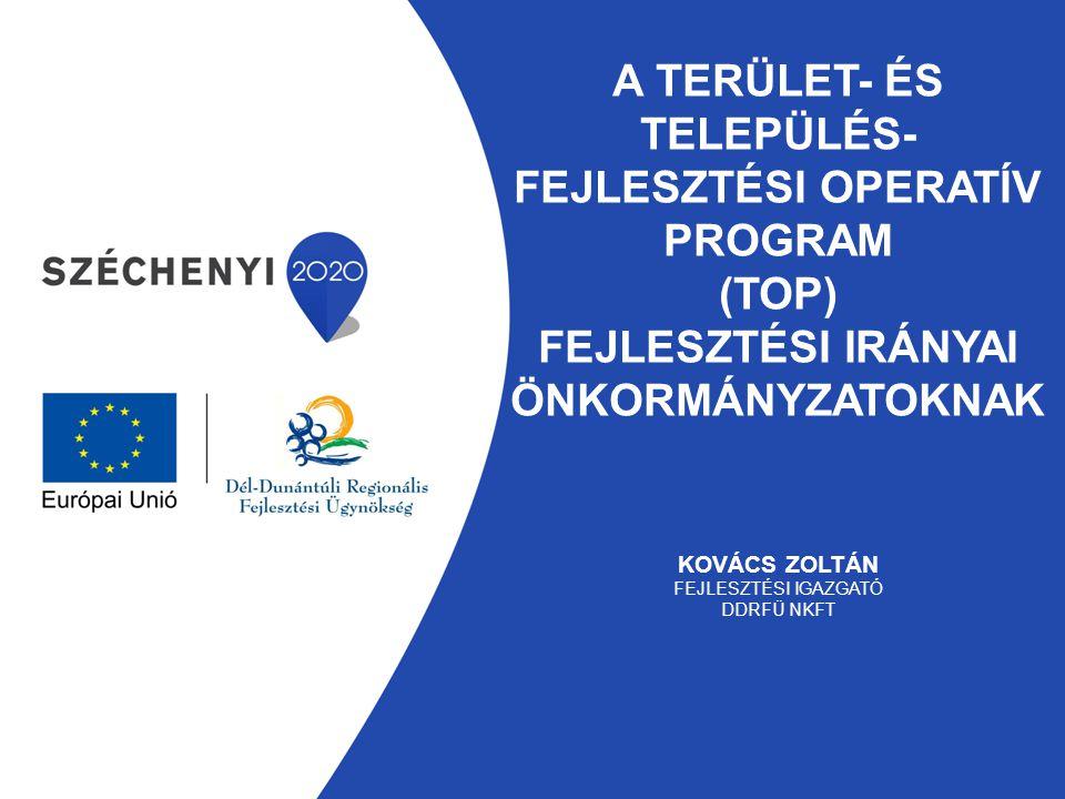 A Terület- és Település- fejlesztési Operatív Program (TOP) fejlesztési irányai önkormányzatoknak Kovács Zoltán fejlesztési igazgató DDRFÜ Nkft