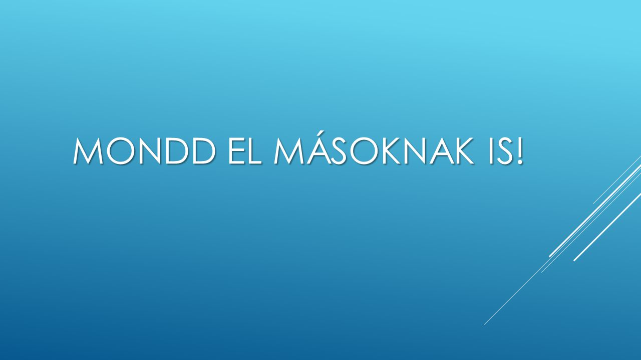 MONDD EL MÁSOKNAK IS!