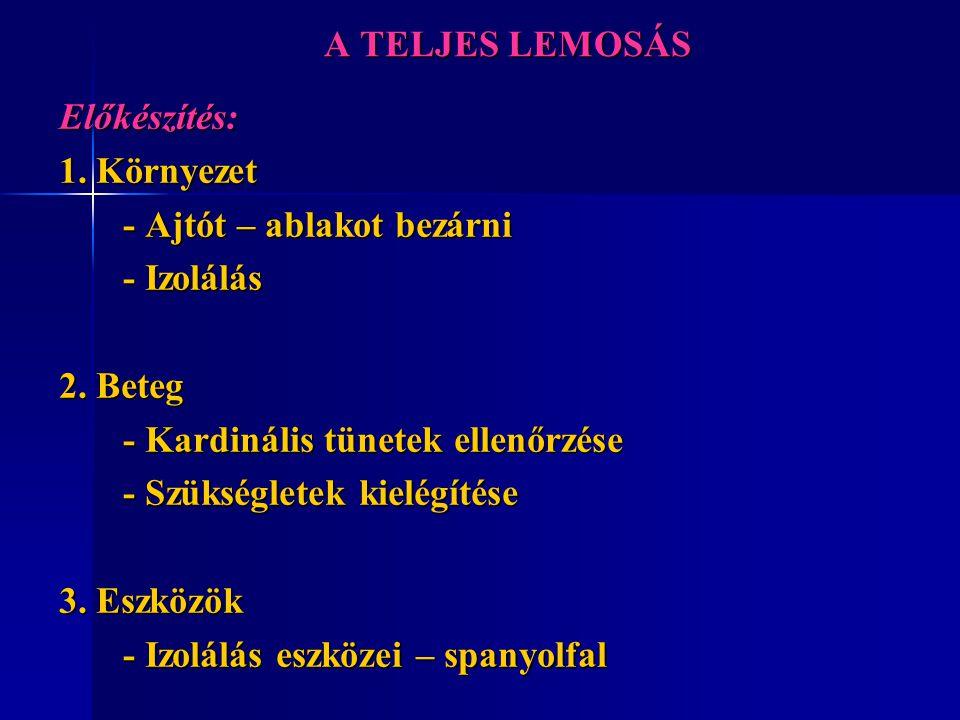 A TELJES LEMOSÁS Előkészítés: 1. Környezet. - Ajtót – ablakot bezárni. - Izolálás. 2. Beteg. - Kardinális tünetek ellenőrzése.