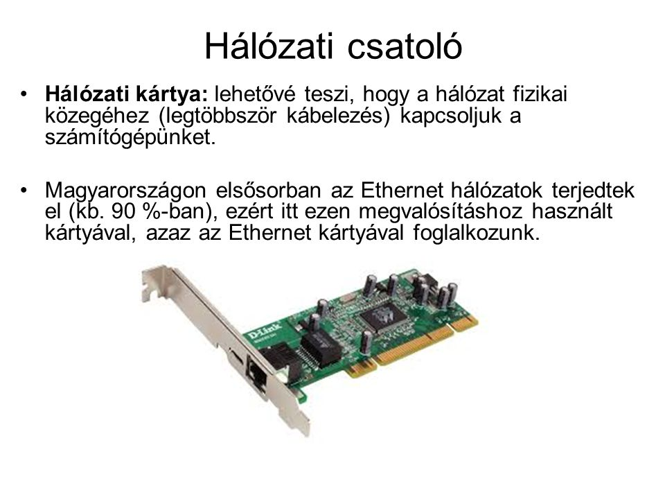 Hálózati csatoló Hálózati kártya: lehetővé teszi, hogy a hálózat fizikai közegéhez (legtöbbször kábelezés) kapcsoljuk a számítógépünket.