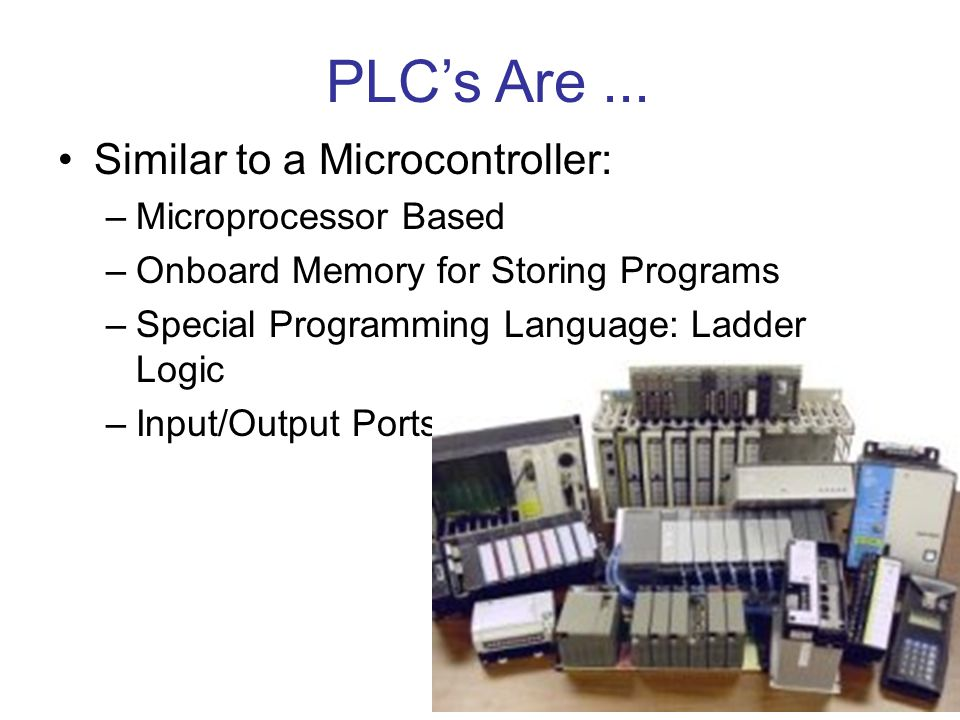 PLC's Are ... Similar to a Microcontroller: Microprocessor Based