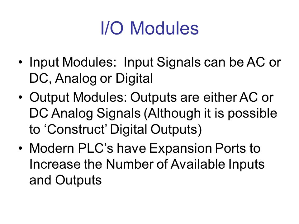 I/O Modules Input Modules: Input Signals can be AC or DC, Analog or Digital.