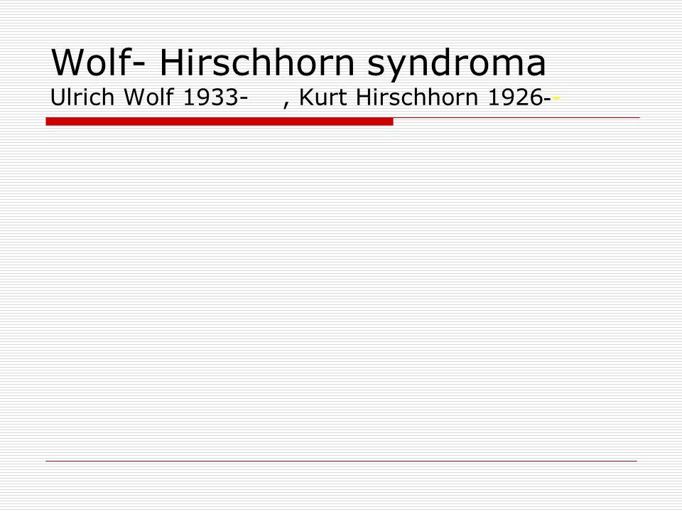 Wolf- Hirschhorn syndroma Ulrich Wolf 1933- , Kurt Hirschhorn 1926--