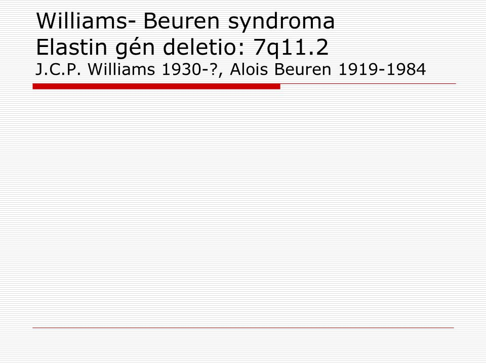 Williams- Beuren syndroma Elastin gén deletio: 7q11. 2 J. C. P