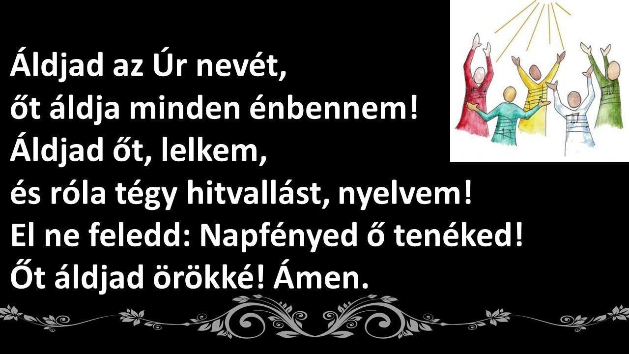 Áldjad az Úr nevét, őt áldja minden énbennem! Áldjad őt, lelkem, és róla tégy hitvallást, nyelvem!