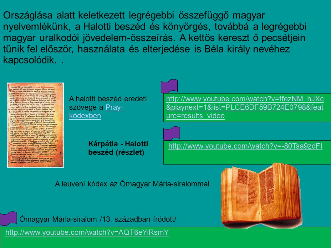 Országlása alatt keletkezett legrégebbi összefüggő magyar nyelvemlékünk, a Halotti beszéd és könyörgés, továbbá a legrégebbi magyar uralkodói jövedelem-összeírás. A kettős kereszt ő pecsétjein tűnik fel először, használata és elterjedése is Béla király nevéhez kapcsolódik. .
