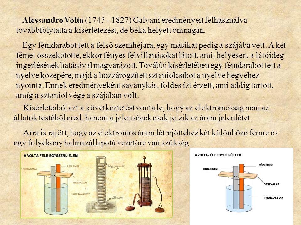 Alessandro Volta (1745 - 1827) Galvani eredményeit felhasználva továbbfolytatta a kísérletezést, de béka helyett önmagán.