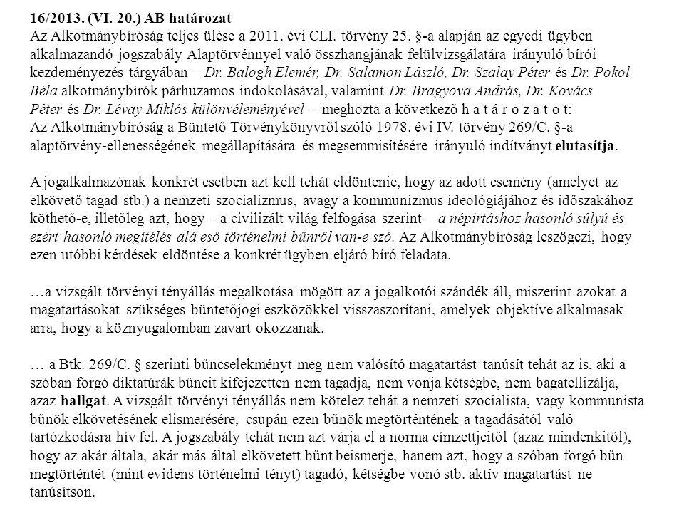 16/2013. (VI. 20.) AB határozat Az Alkotmánybíróság teljes ülése a 2011. évi CLI. törvény 25. §-a alapján az egyedi ügyben alkalmazandó jogszabály Alaptörvénnyel való összhangjának felülvizsgálatára irányuló bírói kezdeményezés tárgyában – Dr. Balogh Elemér, Dr. Salamon László, Dr. Szalay Péter és Dr. Pokol Béla alkotmánybírók párhuzamos indokolásával, valamint Dr. Bragyova András, Dr. Kovács Péter és Dr. Lévay Miklós különvéleményével – meghozta a következő h a t á r o z a t o t: Az Alkotmánybíróság a Büntető Törvénykönyvről szóló 1978. évi IV. törvény 269/C. §-a alaptörvény-ellenességének megállapítására és megsemmisítésére irányuló indítványt elutasítja.