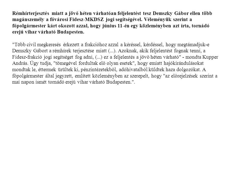 Rémhírterjesztés miatt a jövő héten várhatóan feljelentést tesz Demszky Gábor ellen több magánszemély a fővárosi Fidesz-MKDSZ jogi segítségével. Véleményük szerint a főpolgármester kárt okozott azzal, hogy június 11-én egy közleményben azt írta, tornádó erejű vihar várható Budapesten.