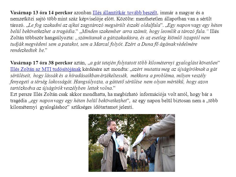 """Vasárnap 13 óra 14 perckor azonban Illés államtitkár tovább beszélt, immár a magyar és a nemzetközi sajtó több mint száz képviselője előtt. Közölte: menthetetlen állapotban van a sérült tározó. """"Le fog szakadni az ajkai zagytározó megsérült északi oldalfala . """"Egy napon vagy egy héten belül bekövetkezhet a tragédia. """"Minden szakember arra számít, hogy leomlik a tározó fala. Illés Zoltán többször hangsúlyozta: """"számítanak a gátszakadásra, és az esetleg kiömlő iszaptól nem tudják megvédeni sem a patakot, sem a Marcal folyót. Ezért a Duna fő ágának védelmére rendezkedtek be."""