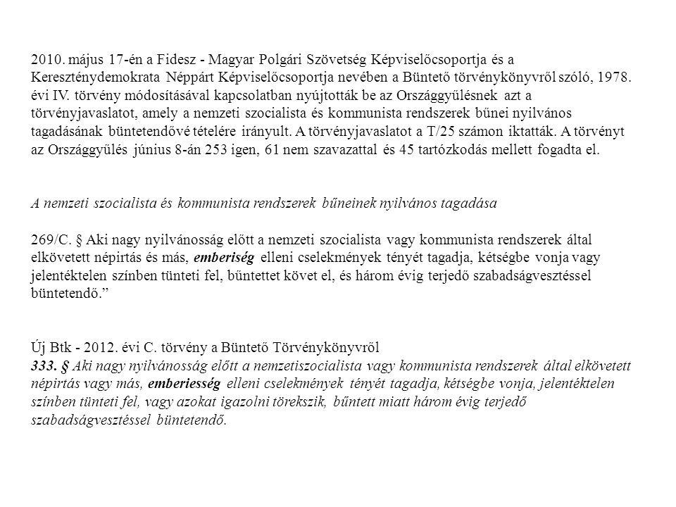 2010. május 17-én a Fidesz - Magyar Polgári Szövetség Képviselőcsoportja és a Kereszténydemokrata Néppárt Képviselőcsoportja nevében a Büntető törvénykönyvről szóló, 1978. évi IV. törvény módosításával kapcsolatban nyújtották be az Országgyűlésnek azt a törvényjavaslatot, amely a nemzeti szocialista és kommunista rendszerek bűnei nyilvános tagadásának büntetendővé tételére irányult. A törvényjavaslatot a T/25 számon iktatták. A törvényt az Országgyűlés június 8-án 253 igen, 61 nem szavazattal és 45 tartózkodás mellett fogadta el.