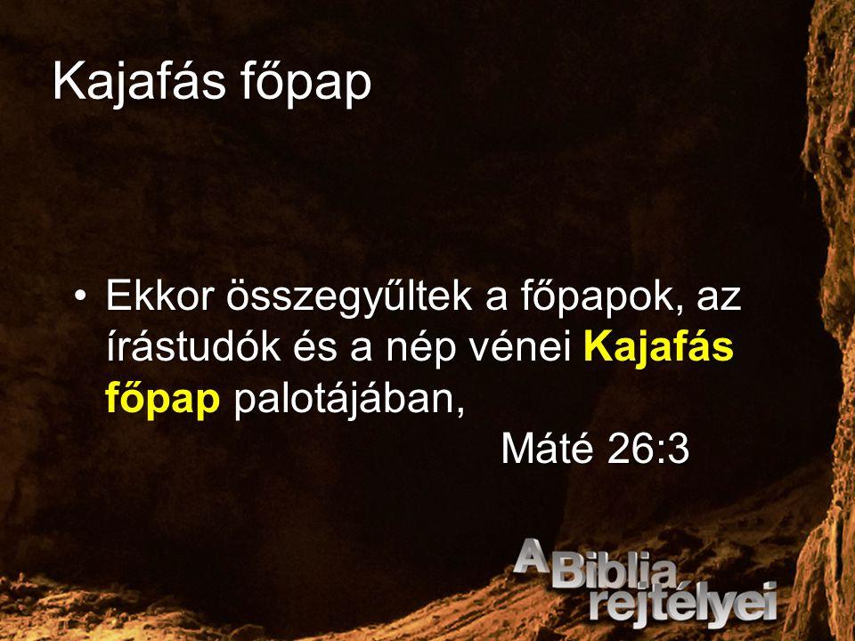 Kajafás főpap Ekkor összegyűltek a főpapok, az írástudók és a nép vénei Kajafás főpap palotájában, Máté 26:3.