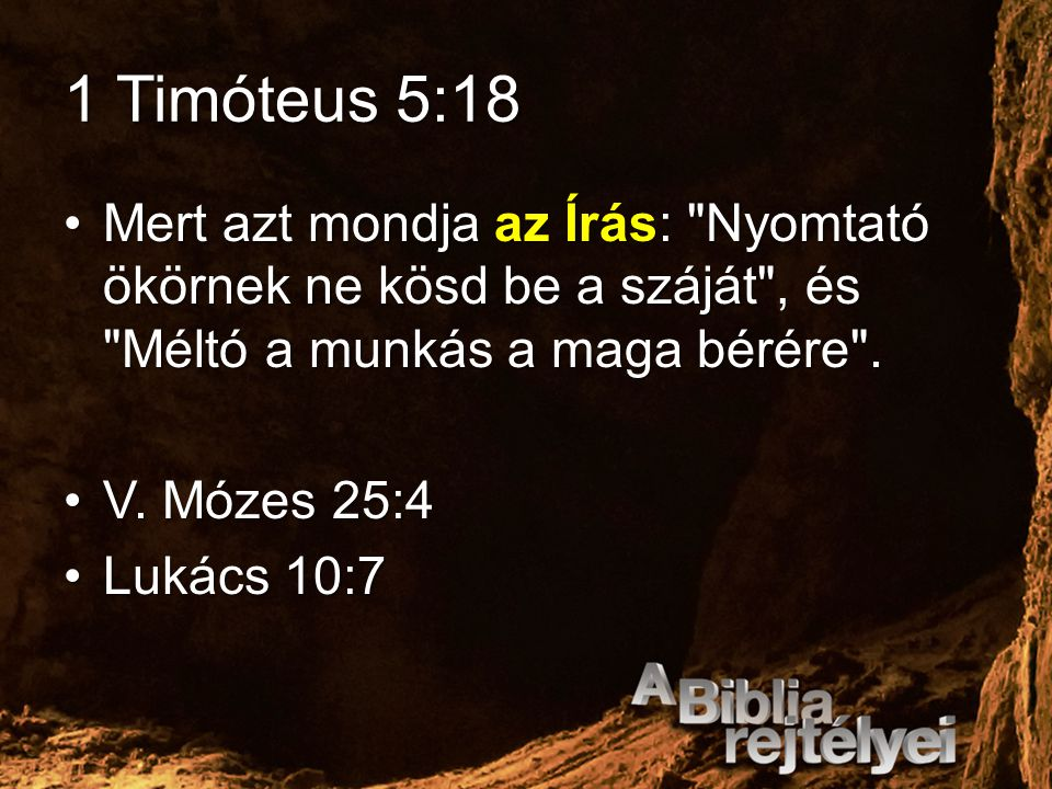 1 Timóteus 5:18 Mert azt mondja az Írás: Nyomtató ökörnek ne kösd be a száját , és Méltó a munkás a maga bérére .
