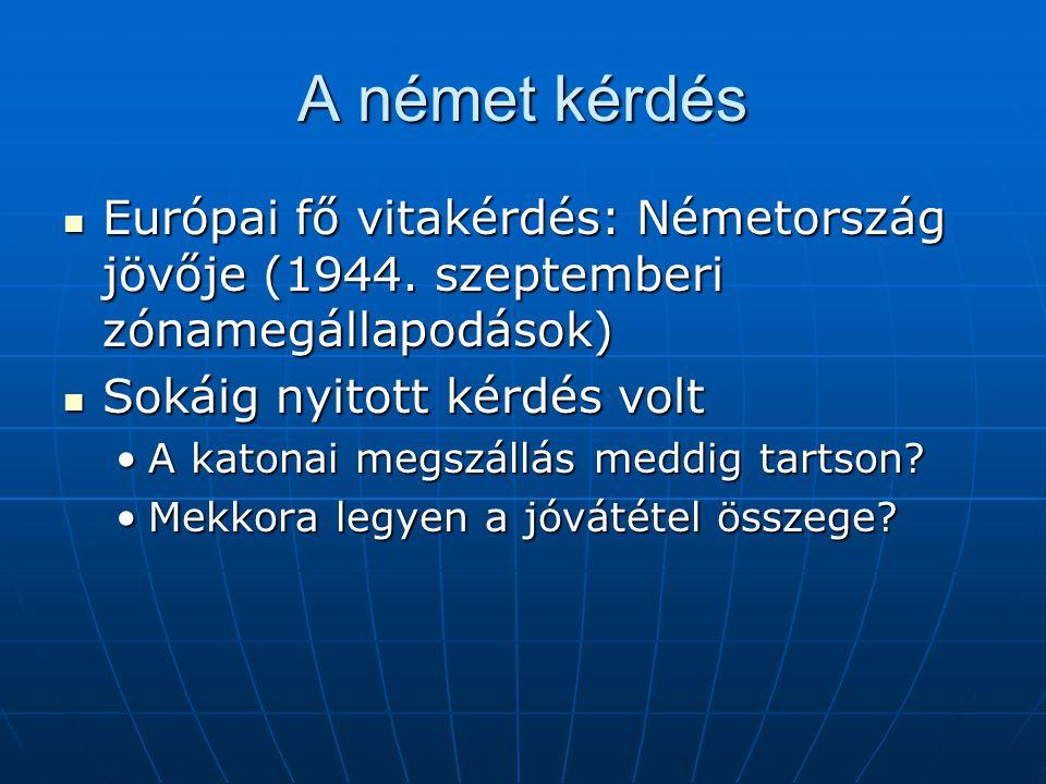 A német kérdés Európai fő vitakérdés: Németország jövője (1944. szeptemberi zónamegállapodások) Sokáig nyitott kérdés volt.