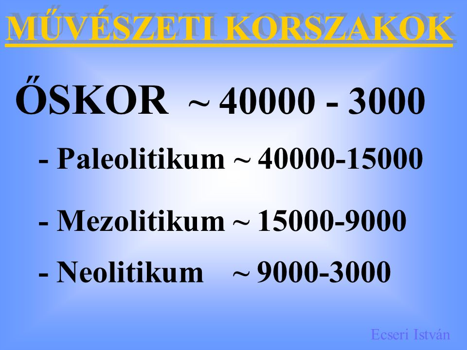 ŐSKOR ~ 40000 - 3000 MŰVÉSZETI KORSZAKOK - Paleolitikum ~ 40000-15000
