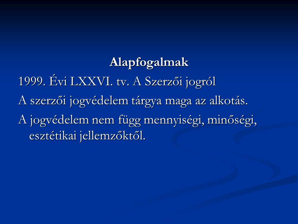 Alapfogalmak 1999. Évi LXXVI. tv. A Szerzői jogról. A szerzői jogvédelem tárgya maga az alkotás.