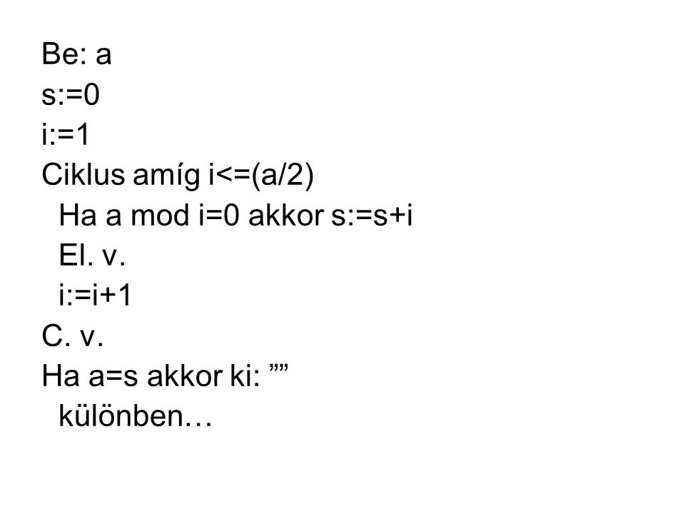 Be: a s:=0. i:=1. Ciklus amíg i<=(a/2) Ha a mod i=0 akkor s:=s+i. El. v. i:=i+1. C. v. Ha a=s akkor ki: