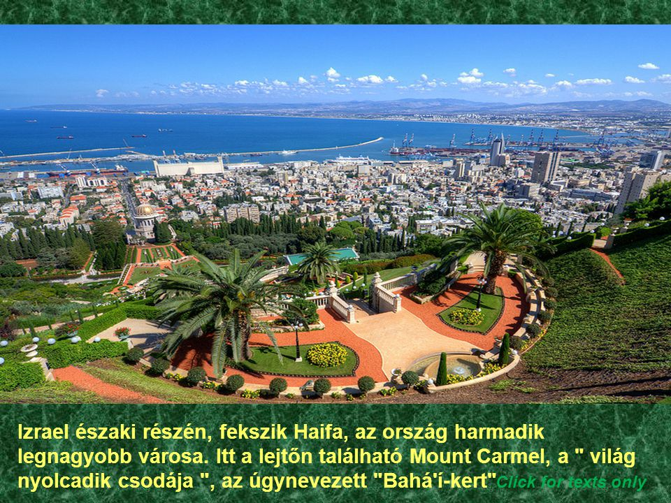 Izrael északi részén, fekszik Haifa, az ország harmadik legnagyobb városa. Itt a lejtőn található Mount Carmel, a világ nyolcadik csodája , az úgynevezett Bahá í-kert