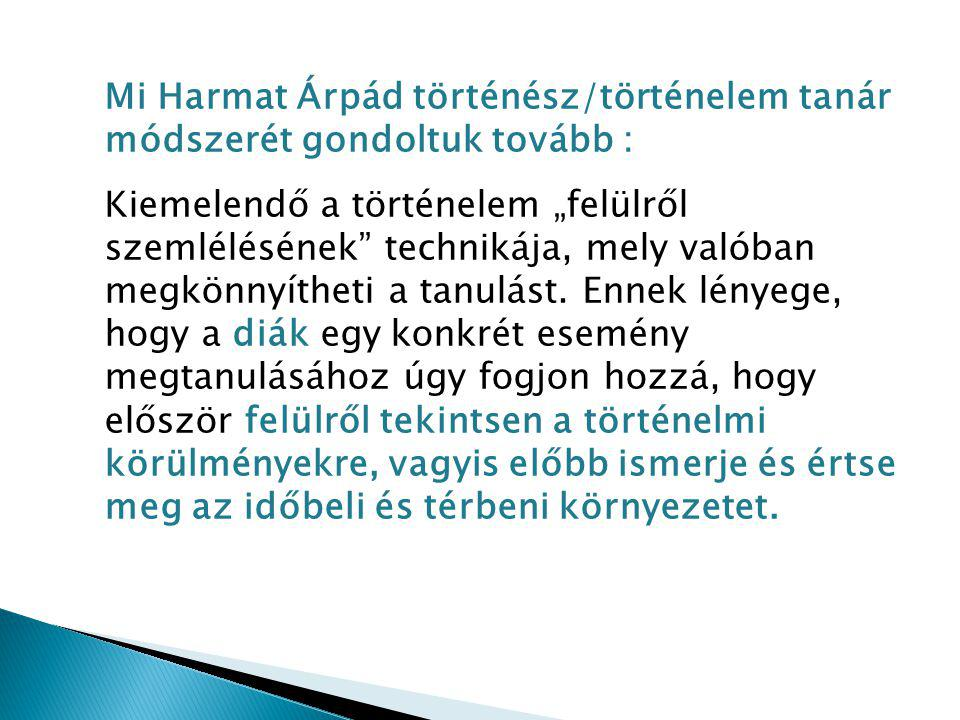 Mi Harmat Árpád történész/történelem tanár módszerét gondoltuk tovább :
