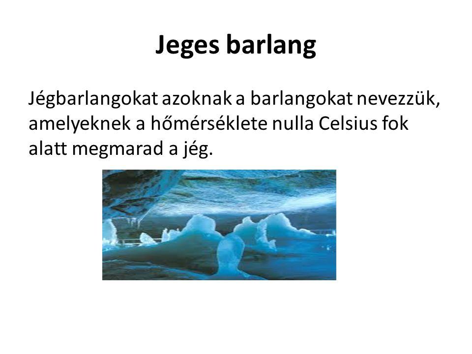 Jeges barlang Jégbarlangokat azoknak a barlangokat nevezzük, amelyeknek a hőmérséklete nulla Celsius fok alatt megmarad a jég.