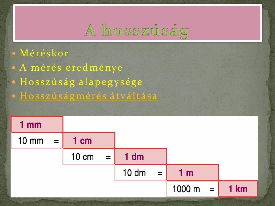 A hosszúság Méréskor A mérés eredménye Hosszúság alapegysége