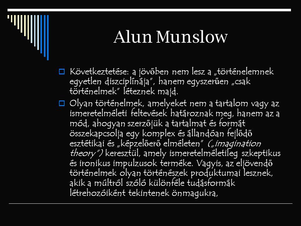 """Alun Munslow Következtetése: a jövőben nem lesz a """"történelemnek egyetlen diszciplínája , hanem egyszerűen """"csak történelmek léteznek majd."""