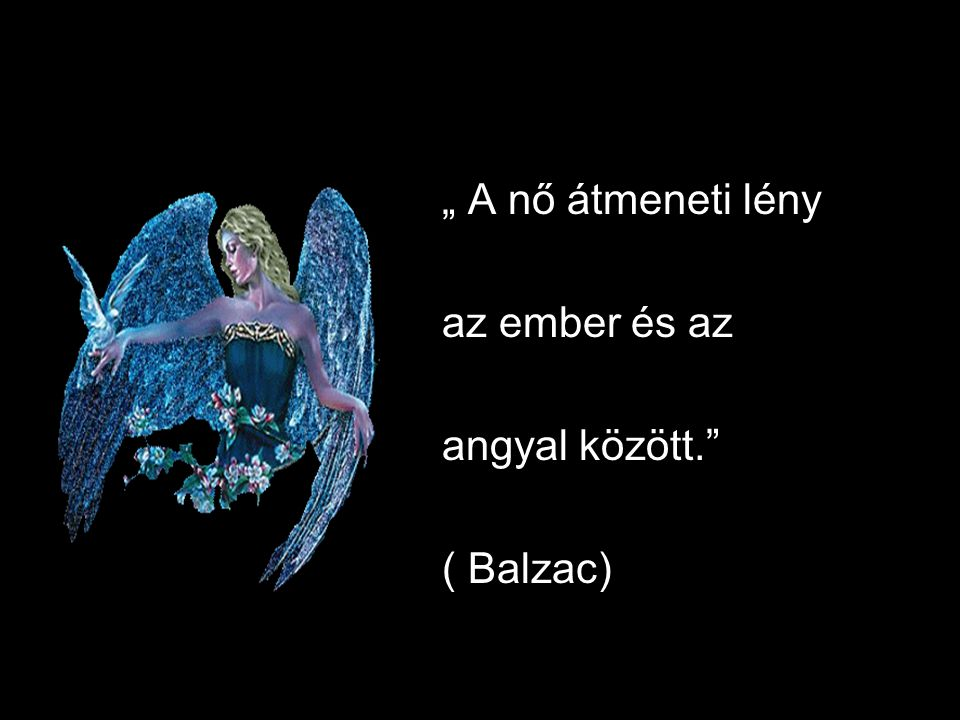""""""" A nő átmeneti lény az ember és az angyal között. ( Balzac)"""