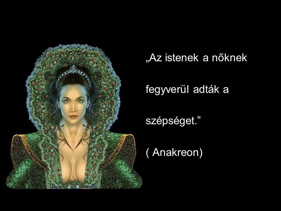 """""""Az istenek a nőknek fegyverül adták a szépséget. ( Anakreon)"""