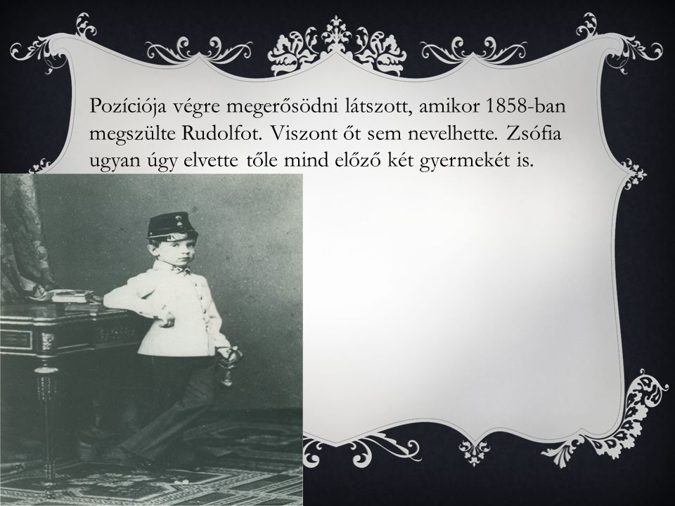 Pozíciója végre megerősödni látszott, amikor 1858-ban megszülte Rudolfot.