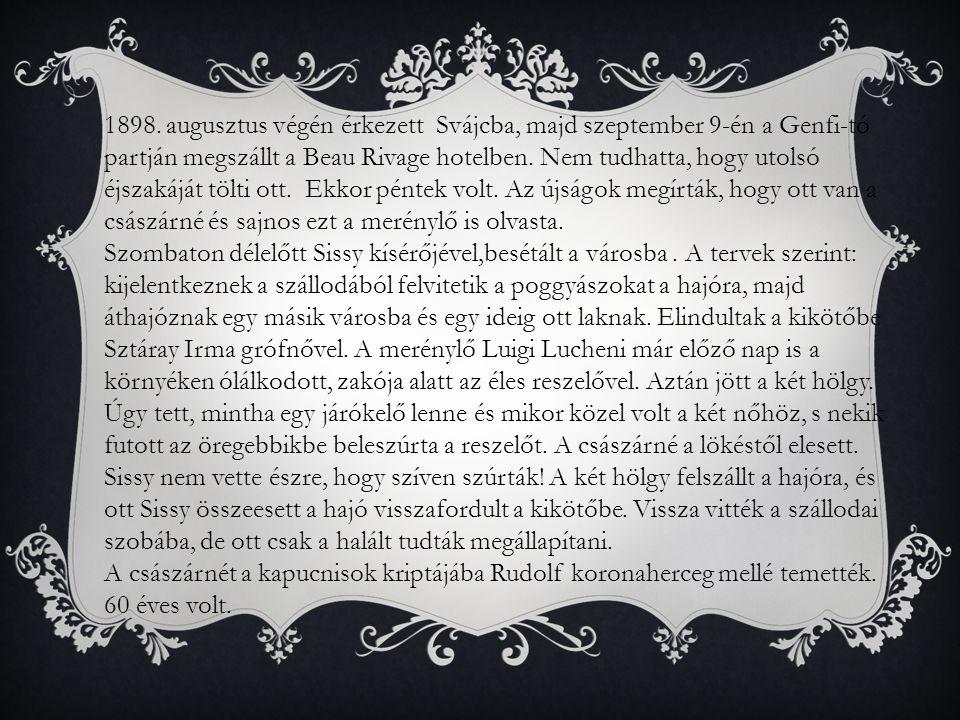 1898. augusztus végén érkezett Svájcba, majd szeptember 9-én a Genfi-tó partján megszállt a Beau Rivage hotelben. Nem tudhatta, hogy utolsó éjszakáját tölti ott. Ekkor péntek volt. Az újságok megírták, hogy ott van a császárné és sajnos ezt a merénylő is olvasta.