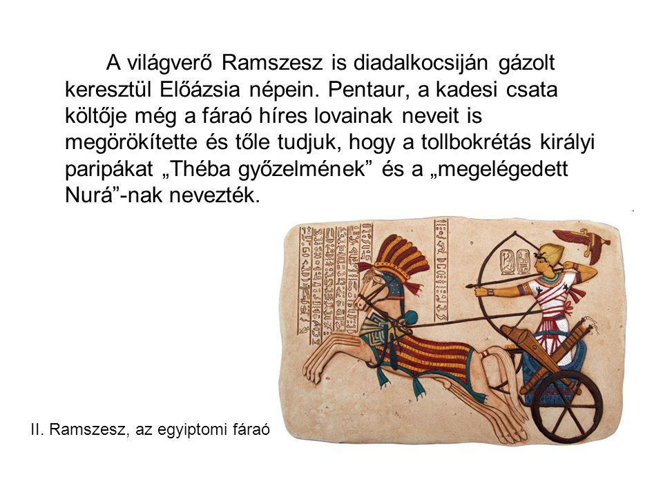 """A világverő Ramszesz is diadalkocsiján gázolt keresztül Előázsia népein. Pentaur, a kadesi csata költője még a fáraó híres lovainak neveit is megörökítette és tőle tudjuk, hogy a tollbokrétás királyi paripákat """"Théba győzelmének és a """"megelégedett Nurá -nak nevezték."""