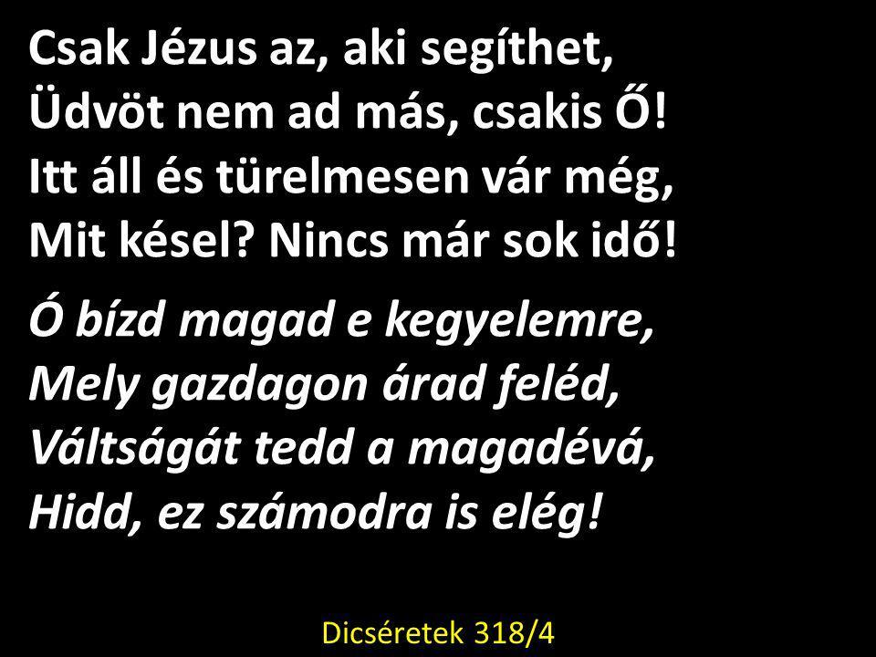 Csak Jézus az, aki segíthet, Üdvöt nem ad más, csakis Ő!