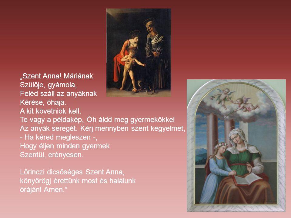 """""""Szent Anna! Máriának Szülője, gyámola, Feléd száll az anyáknak. Kérése, óhaja. A kit követniök kell,"""