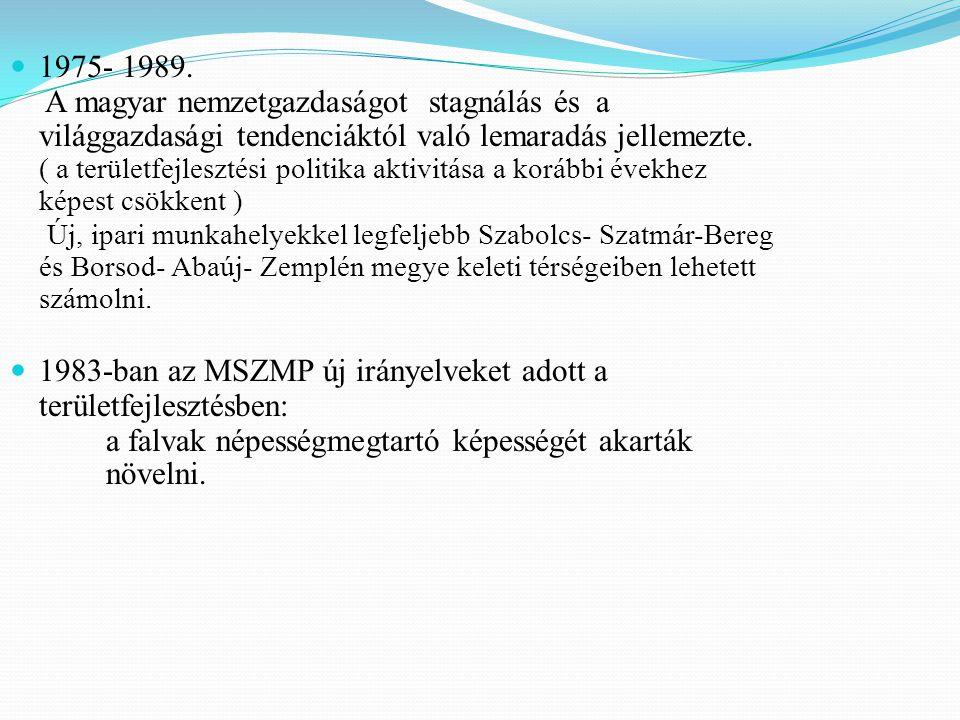 1975- 1989. A magyar nemzetgazdaságot stagnálás és a világgazdasági tendenciáktól való lemaradás jellemezte. ( a területfejlesztési politika aktivitása a korábbi évekhez képest csökkent ) Új, ipari munkahelyekkel legfeljebb Szabolcs- Szatmár-Bereg és Borsod- Abaúj- Zemplén megye keleti térségeiben lehetett számolni.