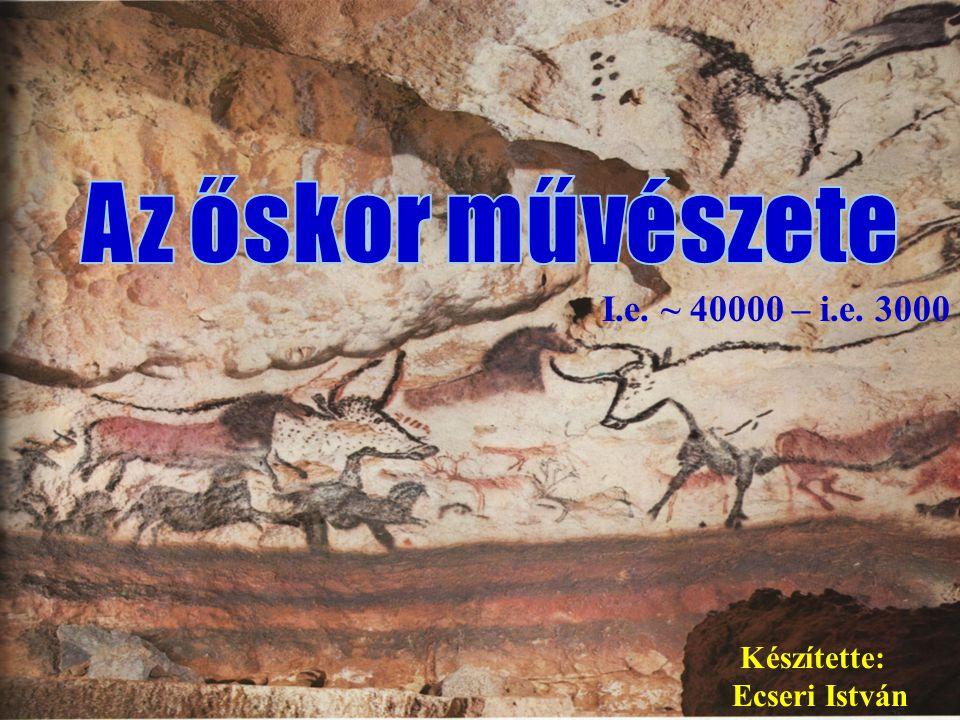 Az őskor művészete I.e. ~ 40000 – i.e. 3000 Készítette: Ecseri István