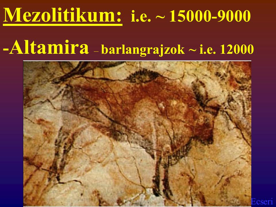 Mezolitikum: i.e. ~ 15000-9000 -Altamira – barlangrajzok ~ i.e. 12000