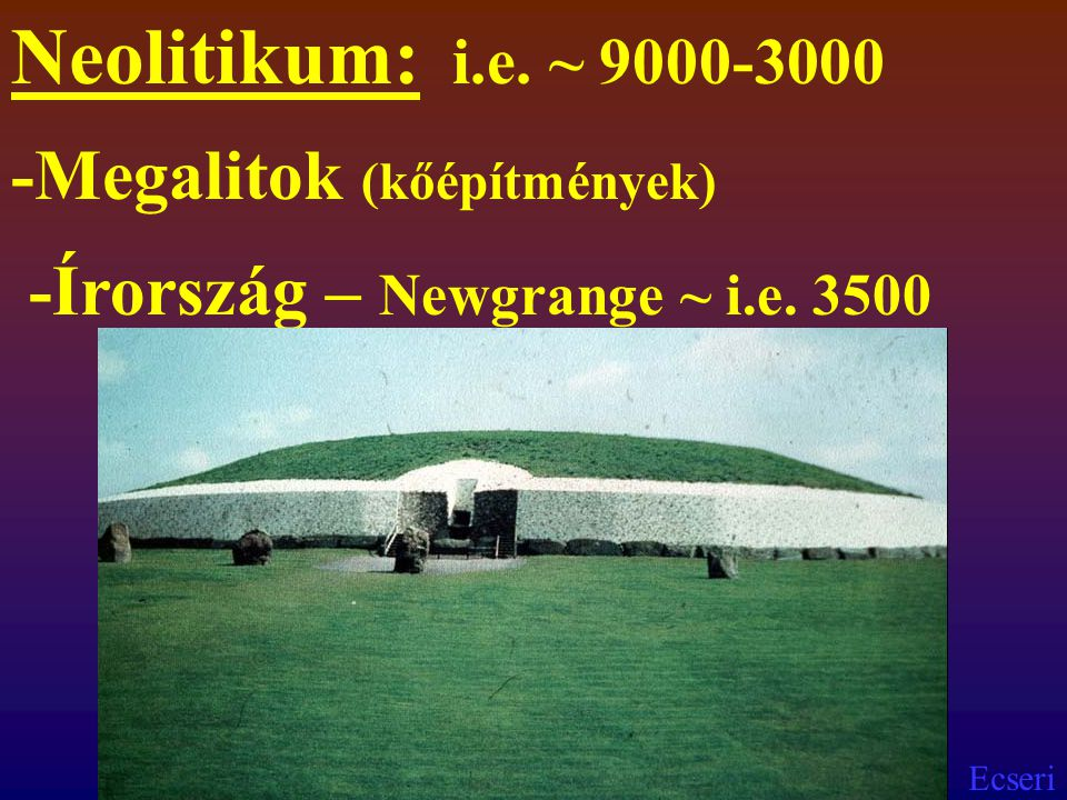 Neolitikum: i.e. ~ 9000-3000 -Megalitok (kőépítmények)