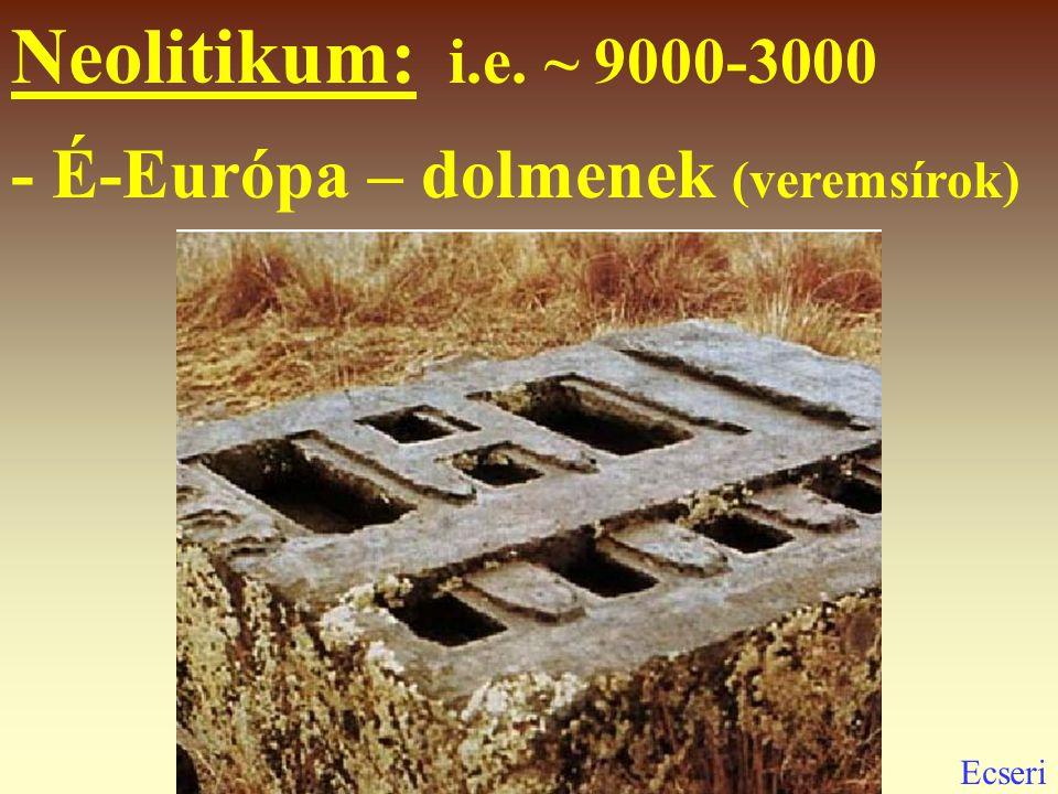 Neolitikum: i.e. ~ 9000-3000 - É-Európa – dolmenek (veremsírok)