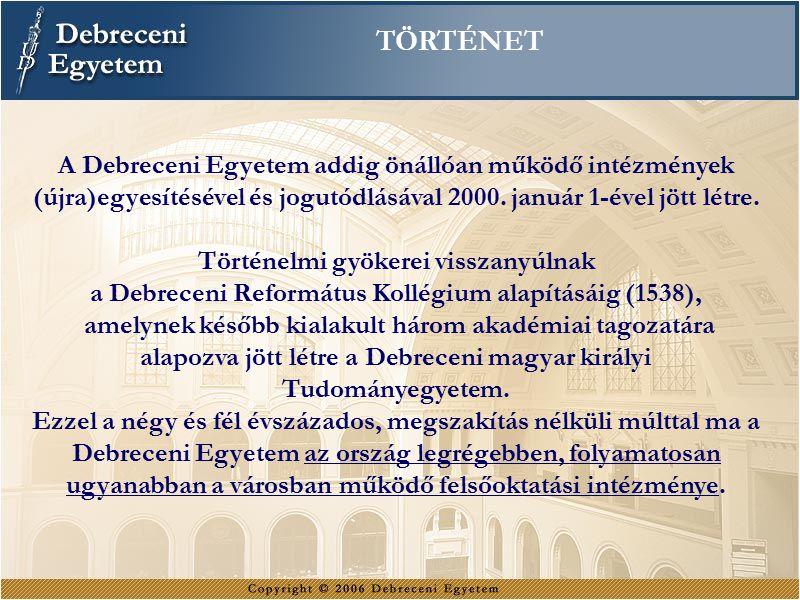 TÖRTÉNET A Debreceni Egyetem addig önállóan működő intézmények (újra)egyesítésével és jogutódlásával 2000. január 1-ével jött létre.