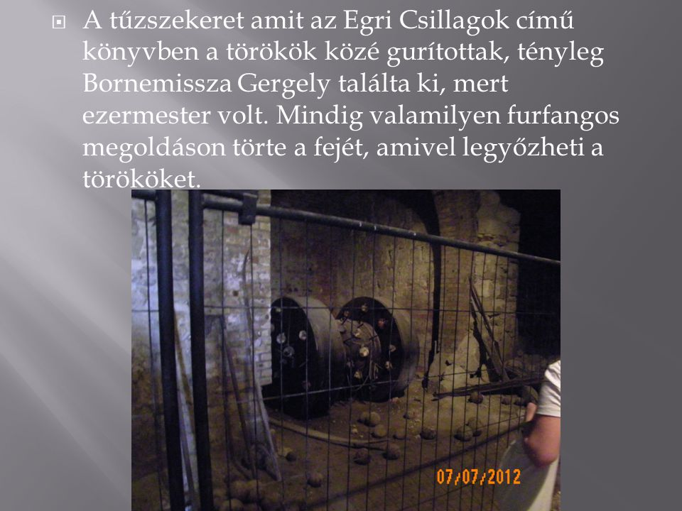 A tűzszekeret amit az Egri Csillagok című könyvben a törökök közé gurítottak, tényleg Bornemissza Gergely találta ki, mert ezermester volt.