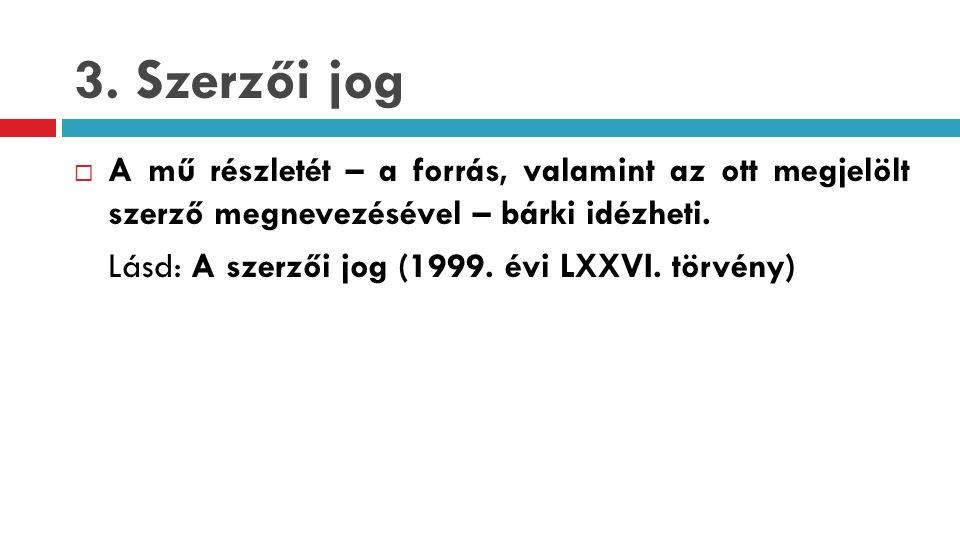 3. Szerzői jog A mű részletét – a forrás, valamint az ott megjelölt szerző megnevezésével – bárki idézheti.