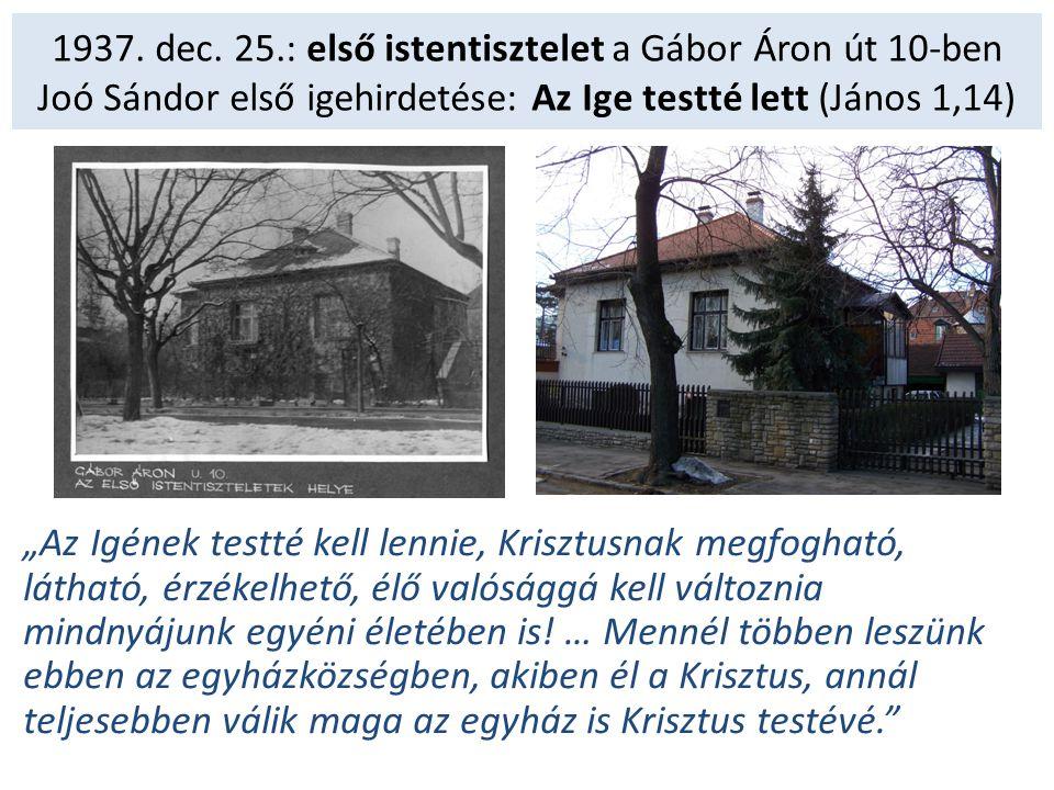 1937. dec. 25.: első istentisztelet a Gábor Áron út 10-ben Joó Sándor első igehirdetése: Az Ige testté lett (János 1,14)