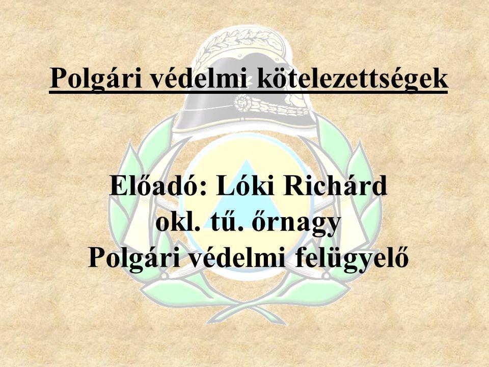 Polgári védelmi kötelezettségek Előadó: Lóki Richárd okl. tű