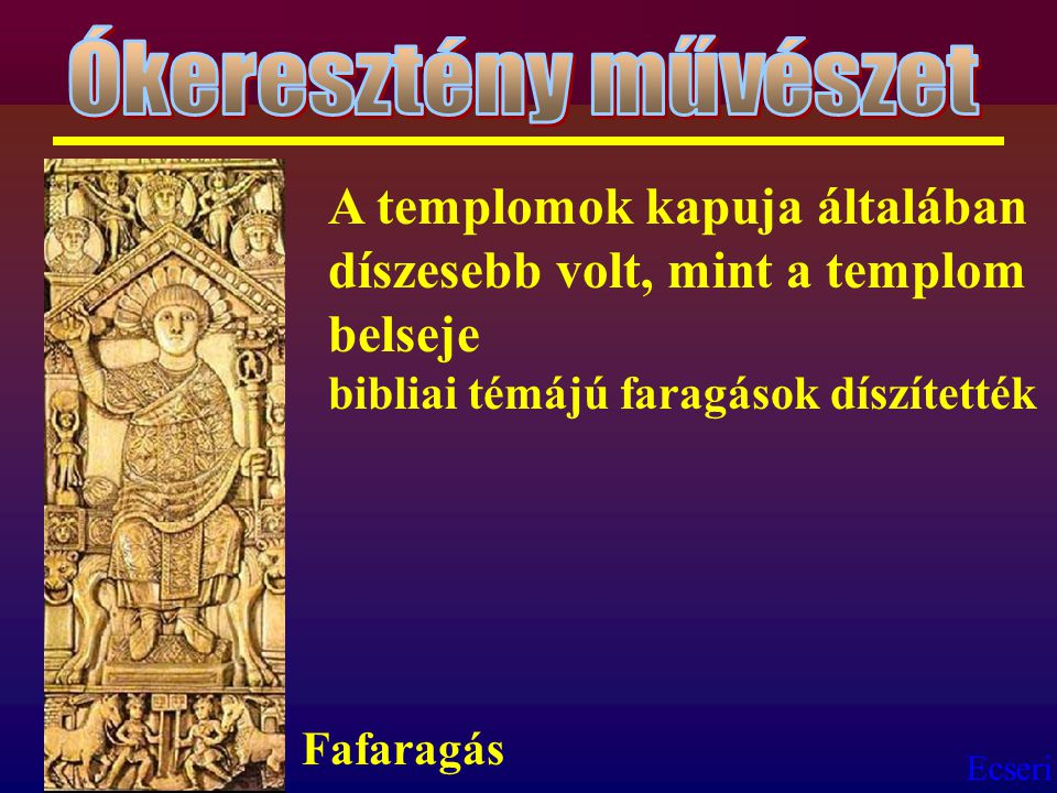 Ókeresztény művészet A templomok kapuja általában díszesebb volt, mint a templom belseje bibliai témájú faragások díszítették.