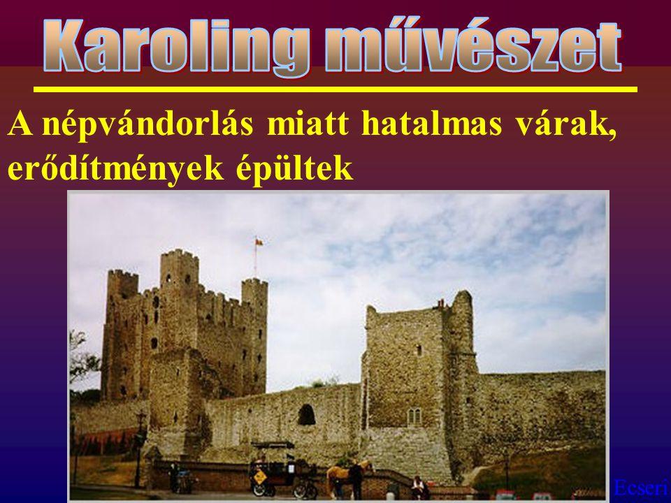 Karoling művészet A népvándorlás miatt hatalmas várak, erődítmények épültek